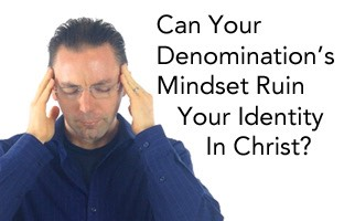How Your Denomination's Mindset Can Ruin Your Identity in Christ - Pic